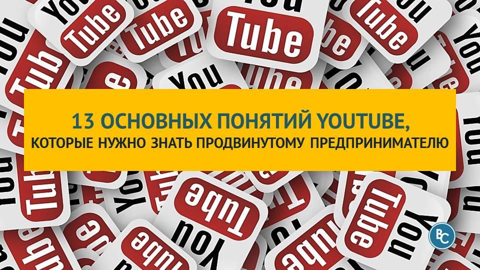 13 Основных Понятий YouTube, Которые Нужно Знать и Понимать Продвинутому Предпринимателю