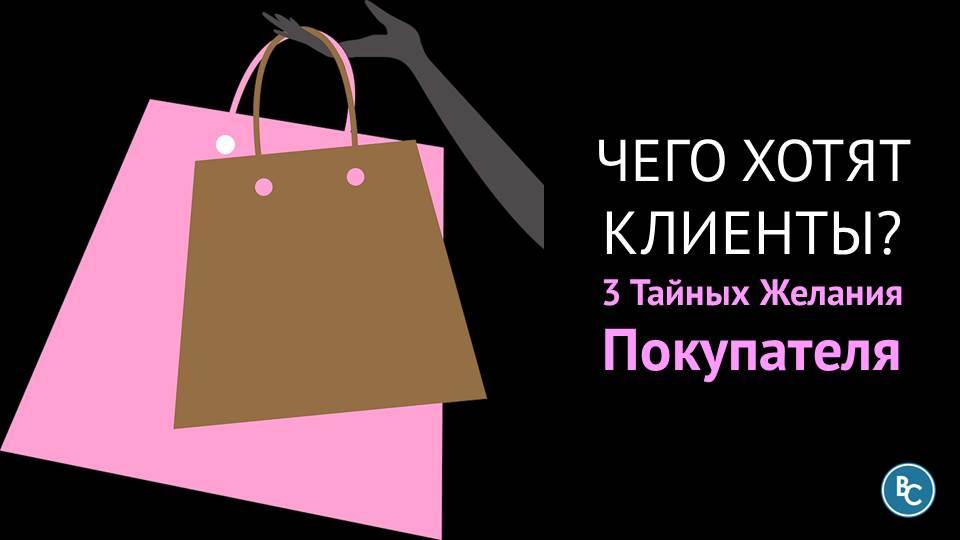 «Чего Хотят Клиенты?» 3 Тайных Желания Покупателя, Зная Которые Вы Сможете Продавать Больше