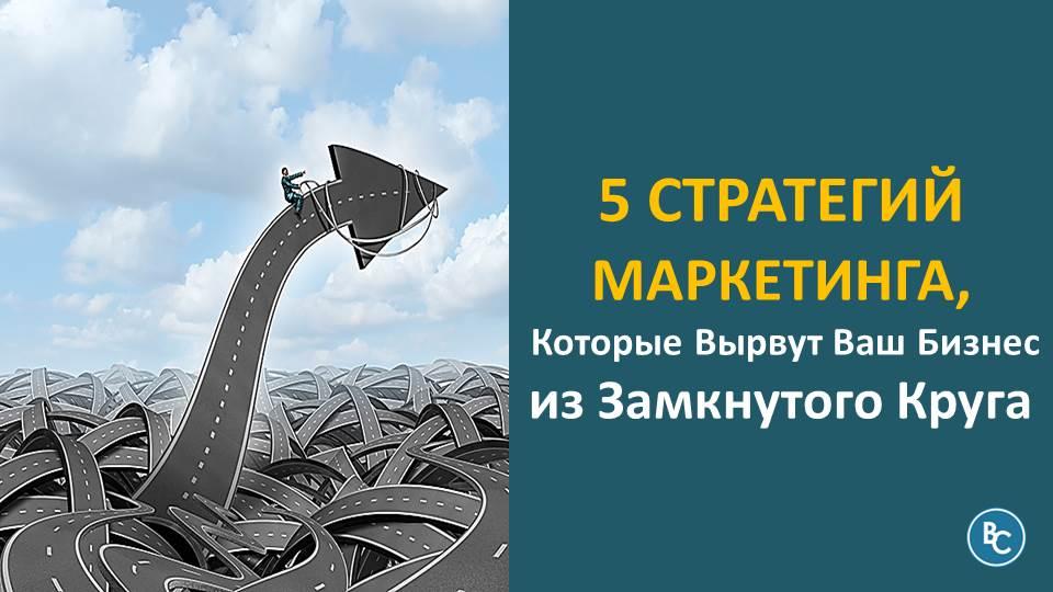 5 Стратегий Маркетинга, Которые Вырвут Ваш Бизнес из Замкнутого Круга
