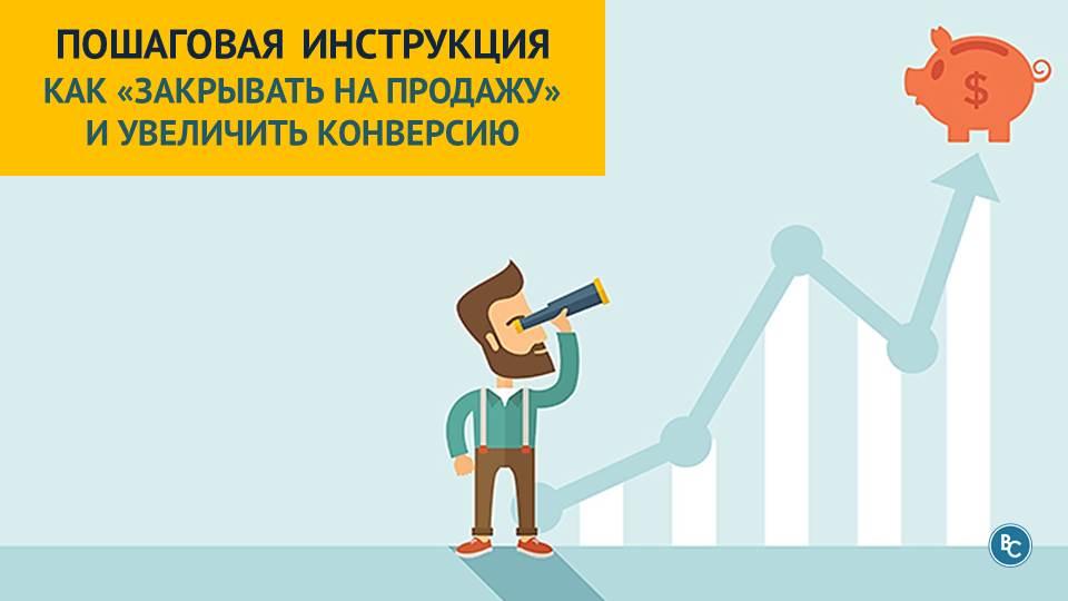 Как «Закрывать на Продажу» и Увеличить Конверсию? [Ч.1] Пошаговая Инструкция