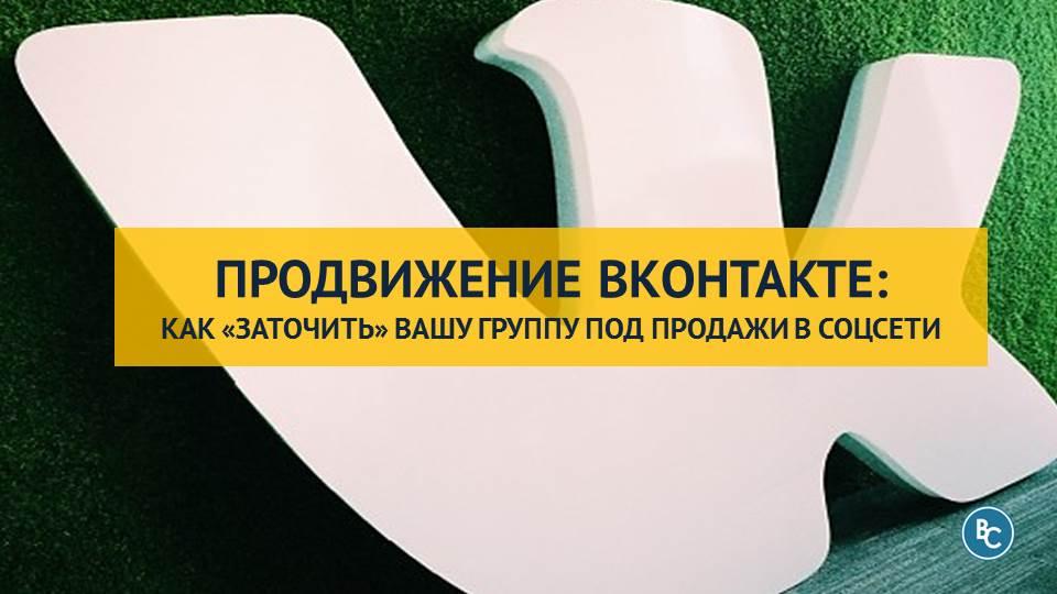 Продвижение ВКонтакте: Как «Заточить» Вашу Группу под Продажи в Соцсети