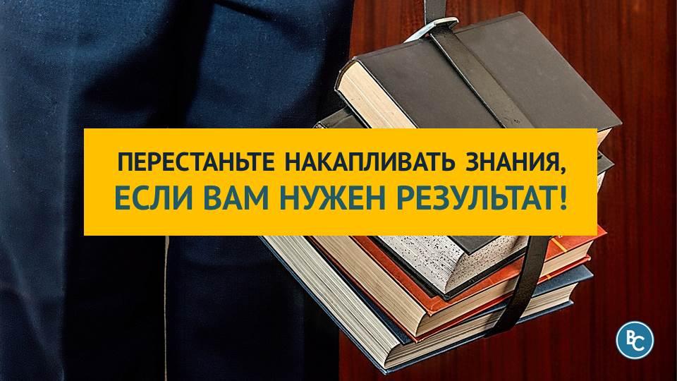 Перестаньте Накапливать Знания, Если Вам Нужен Результат!